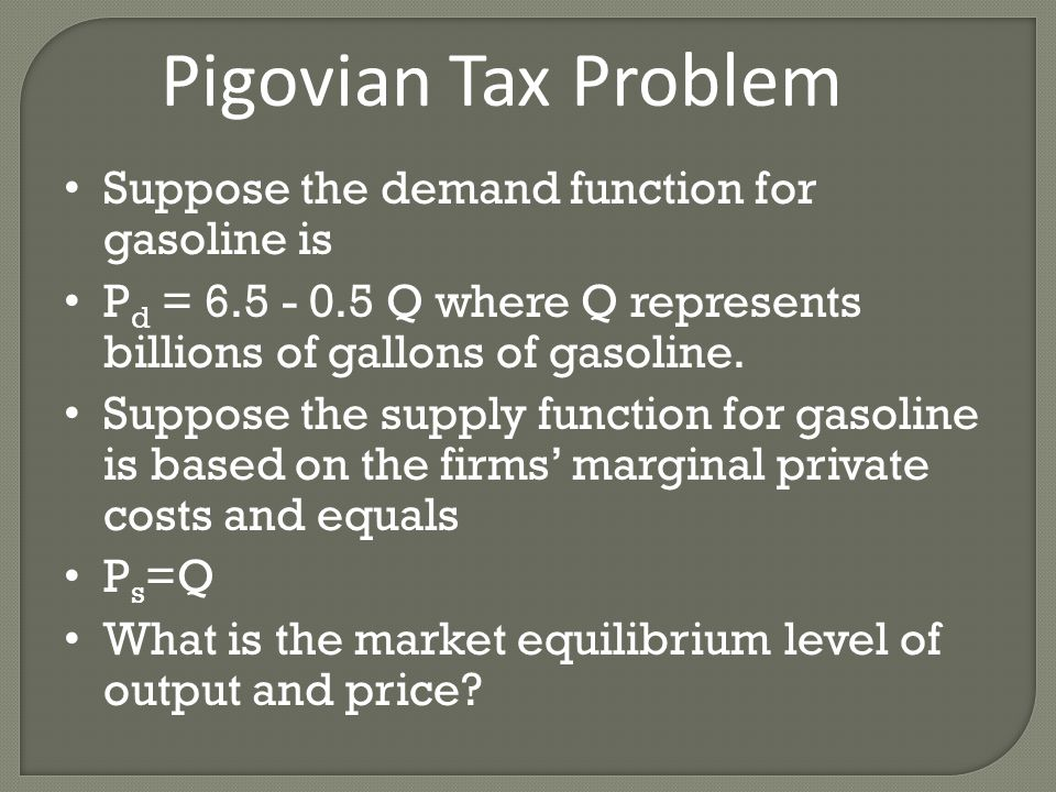 Pigovian Tax Problem Suppose the demand function for gasoline is P d = 6.5 - 0.5 Q where Q represents billions of gallons of gasoline.