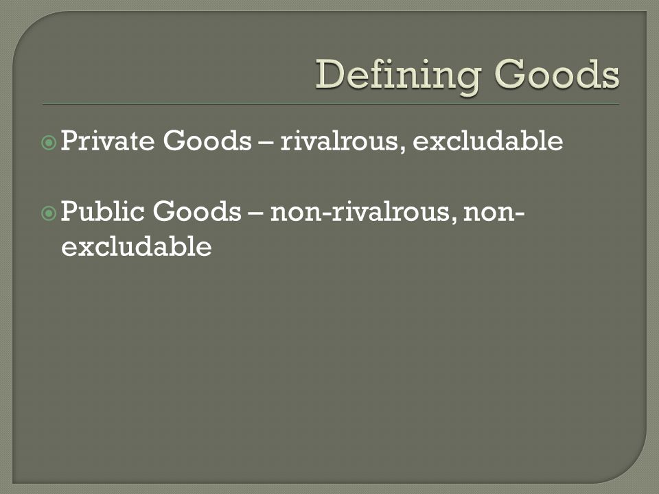  Private Goods – rivalrous, excludable  Public Goods – non-rivalrous, non- excludable