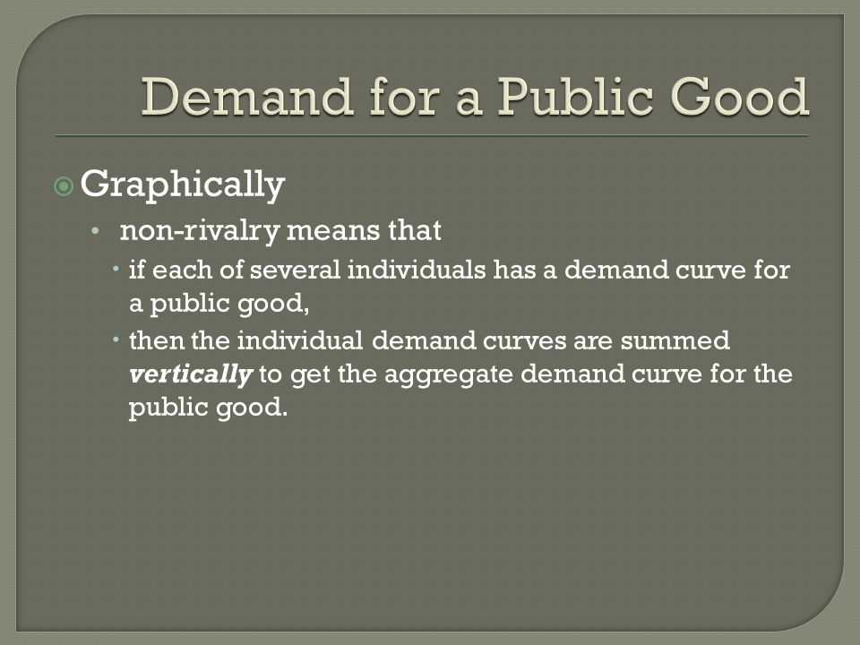  Graphically non-rivalry means that  if each of several individuals has a demand curve for a public good,  then the individual demand curves are summed vertically to get the aggregate demand curve for the public good.
