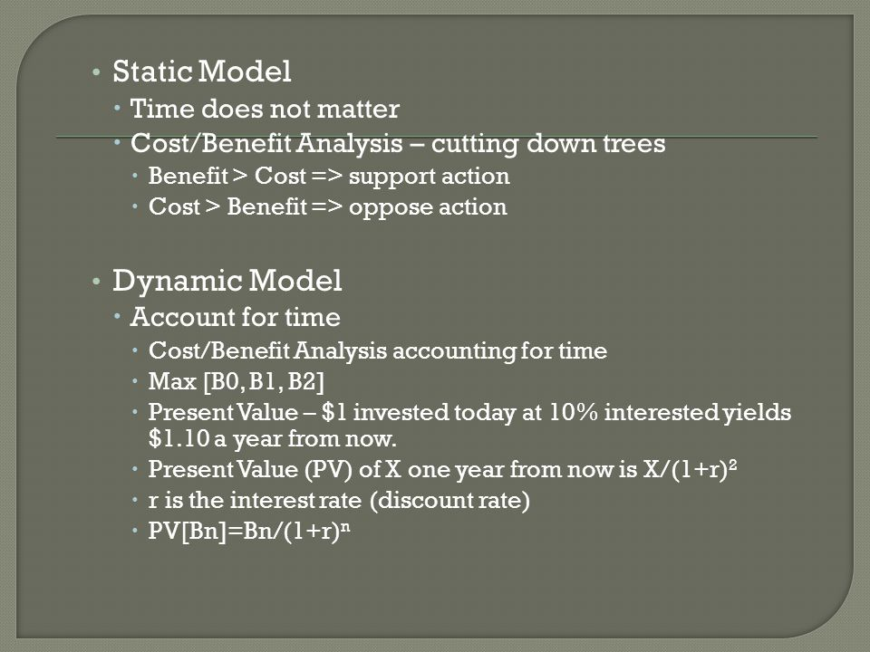 Static Model  Time does not matter  Cost/Benefit Analysis – cutting down trees  Benefit > Cost => support action  Cost > Benefit => oppose action Dynamic Model  Account for time  Cost/Benefit Analysis accounting for time  Max [B0, B1, B2]  Present Value – $1 invested today at 10% interested yields $1.10 a year from now.
