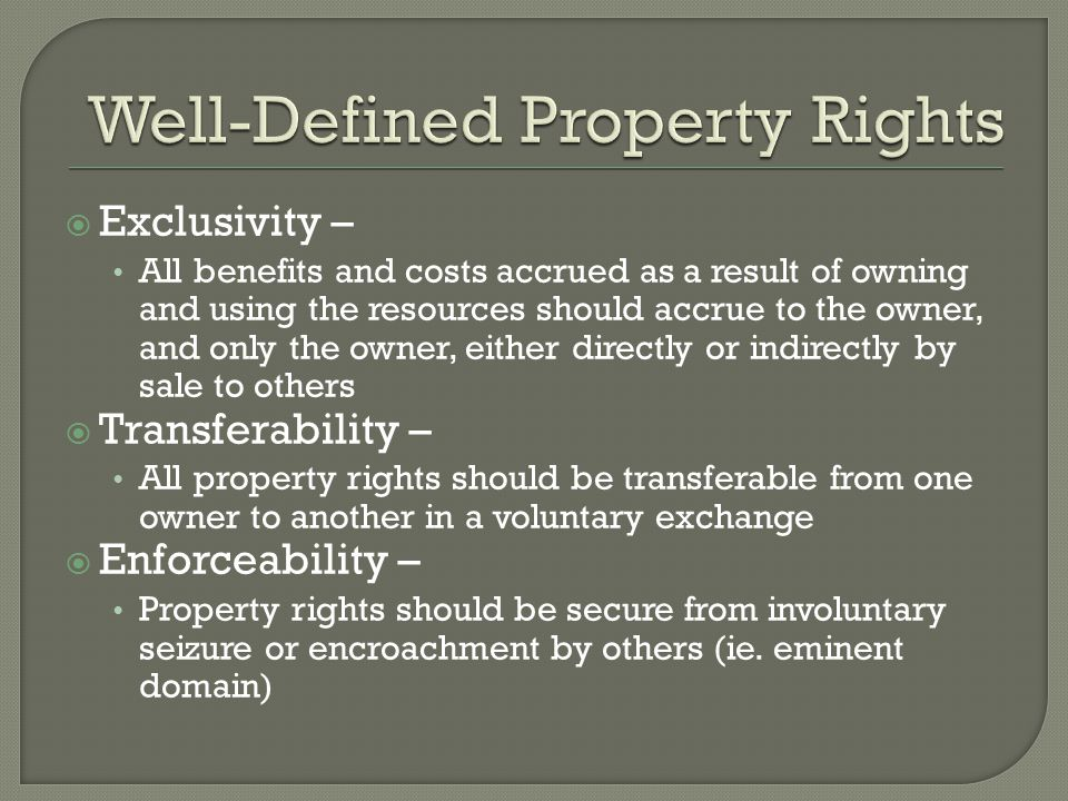  Exclusivity – All benefits and costs accrued as a result of owning and using the resources should accrue to the owner, and only the owner, either directly or indirectly by sale to others  Transferability – All property rights should be transferable from one owner to another in a voluntary exchange  Enforceability – Property rights should be secure from involuntary seizure or encroachment by others (ie.