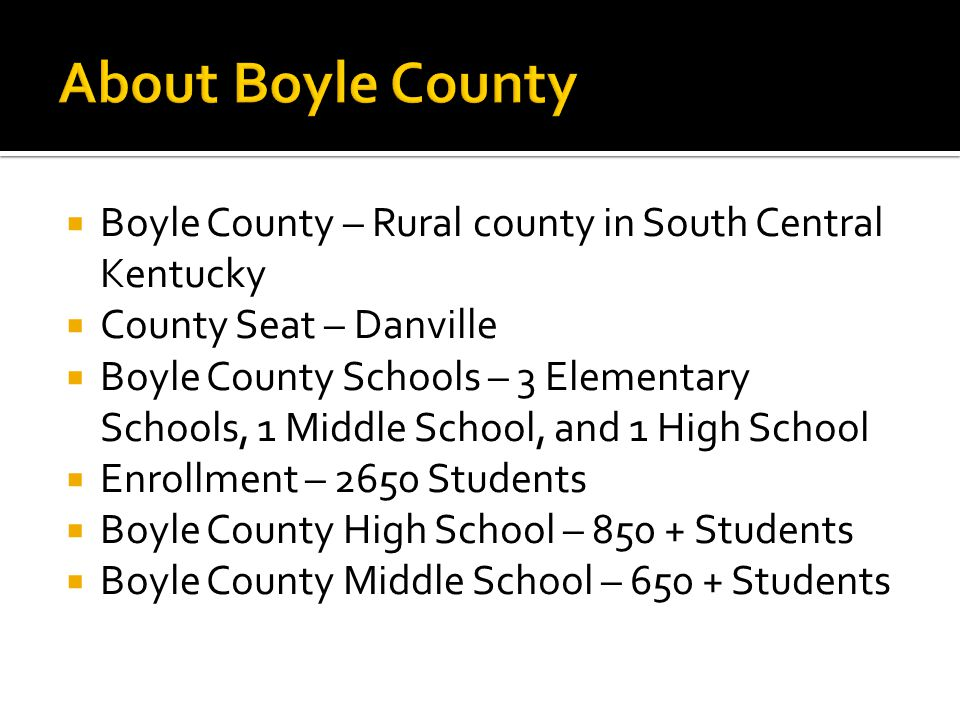  Boyle County – Rural county in South Central Kentucky  County Seat – Danville  Boyle County Schools – 3 Elementary Schools, 1 Middle School, and 1 High School  Enrollment – 2650 Students  Boyle County High School – 850 + Students  Boyle County Middle School – 650 + Students