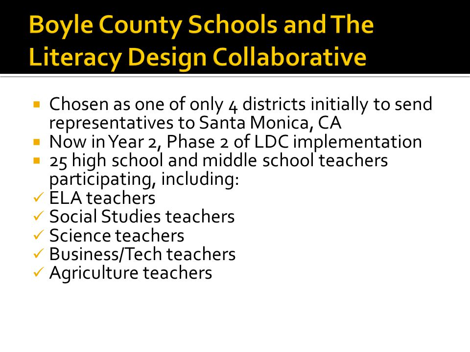  Chosen as one of only 4 districts initially to send representatives to Santa Monica, CA  Now in Year 2, Phase 2 of LDC implementation  25 high school and middle school teachers participating, including: ELA teachers Social Studies teachers Science teachers Business/Tech teachers Agriculture teachers