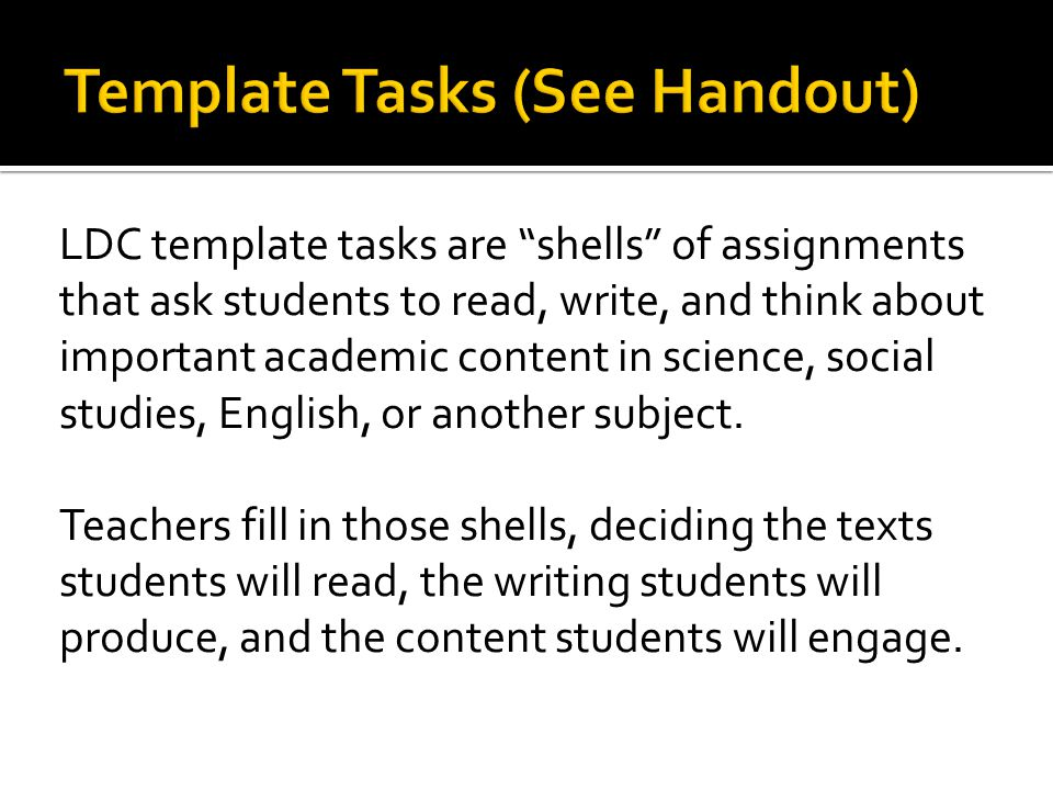 LDC template tasks are shells of assignments that ask students to read, write, and think about important academic content in science, social studies, English, or another subject.