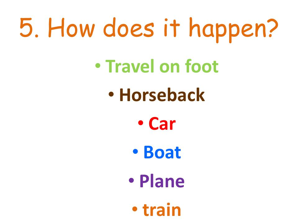 5. How does it happen? Travel on foot Horseback Car Boat Plane train