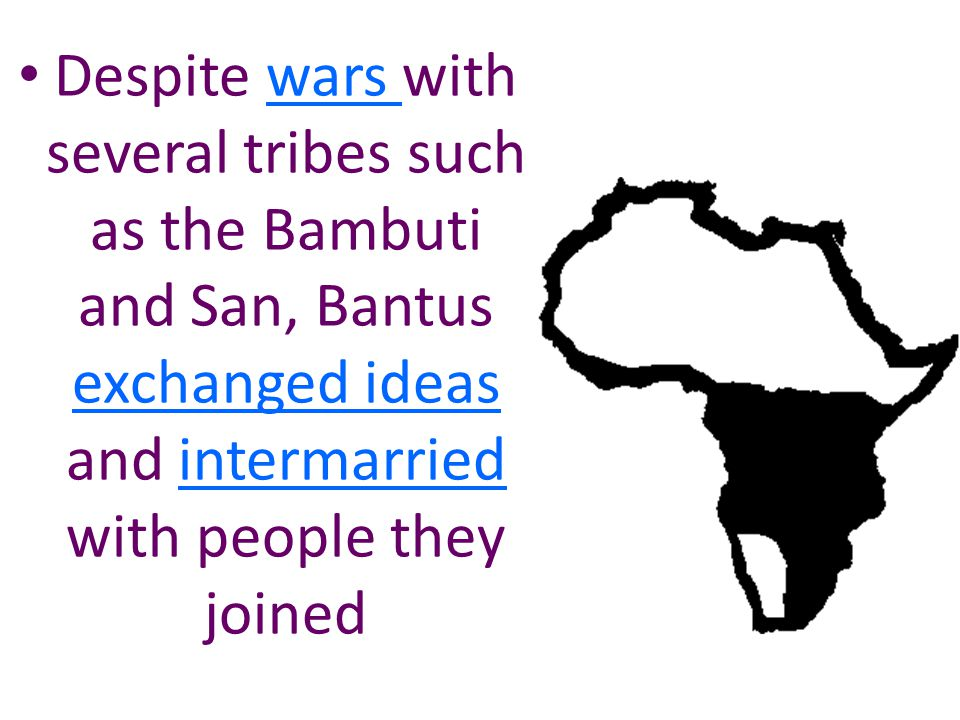 Despite wars with several tribes such as the Bambuti and San, Bantus exchanged ideas and intermarried with people they joined