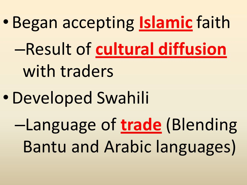 Began accepting Islamic faith – Result of cultural diffusion with traders Developed Swahili – Language of trade (Blending Bantu and Arabic languages)