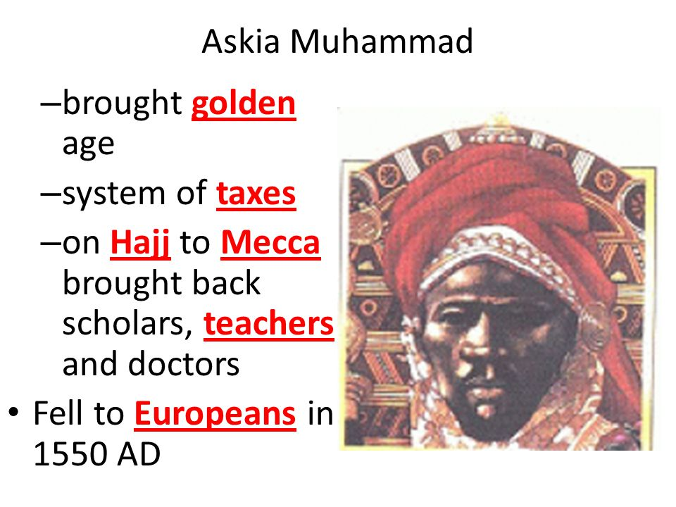Askia Muhammad – brought golden age – system of taxes – on Hajj to Mecca brought back scholars, teachers and doctors Fell to Europeans in 1550 AD