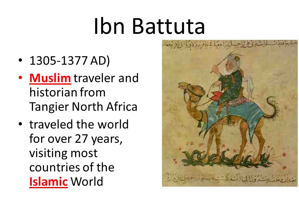 Ibn Battuta 1305-1377 AD) Muslim traveler and historian from Tangier North Africa traveled the world for over 27 years, visiting most countries of the Islamic World