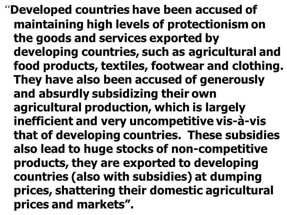 """"""" Developed countries have been accused of maintaining high levels of protectionism on the goods and services exported by developing countries, such a"""