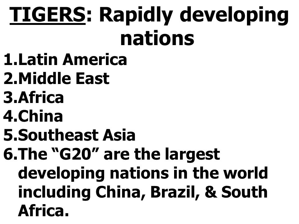 """TIGERS: Rapidly developing nations 1.Latin America 2.Middle East 3.Africa 4.China 5.Southeast Asia 6.The """"G20"""" are the largest developing nations in t"""
