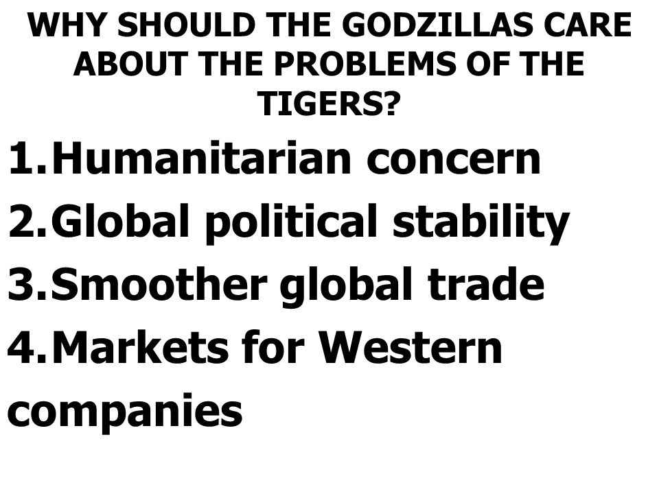 WHY SHOULD THE GODZILLAS CARE ABOUT THE PROBLEMS OF THE TIGERS? 1.Humanitarian concern 2.Global political stability 3.Smoother global trade 4.Markets