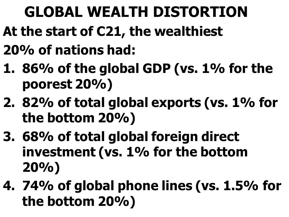 GLOBAL WEALTH DISTORTION At the start of C21, the wealthiest 20% of nations had: 1.86% of the global GDP (vs. 1% for the poorest 20%) 2.82% of total g