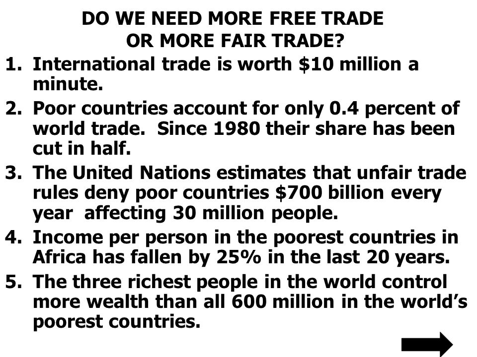 DO WE NEED MORE FREE TRADE OR MORE FAIR TRADE? 1.International trade is worth $10 million a minute. 2.Poor countries account for only 0.4 percent of w