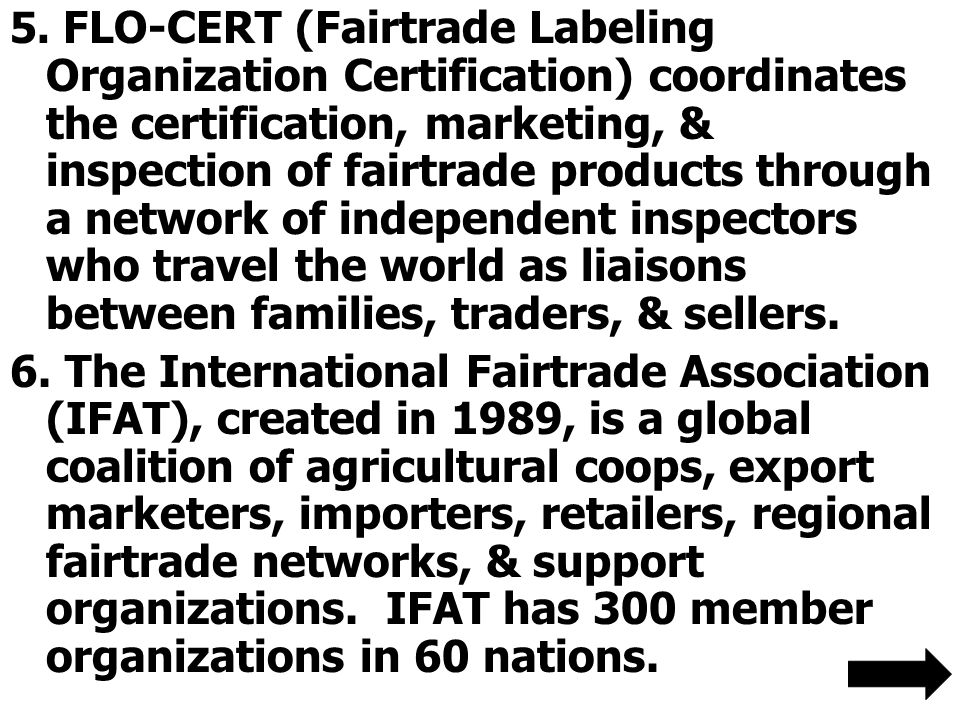 5. FLO-CERT (Fairtrade Labeling Organization Certification) coordinates the certification, marketing, & inspection of fairtrade products through a net