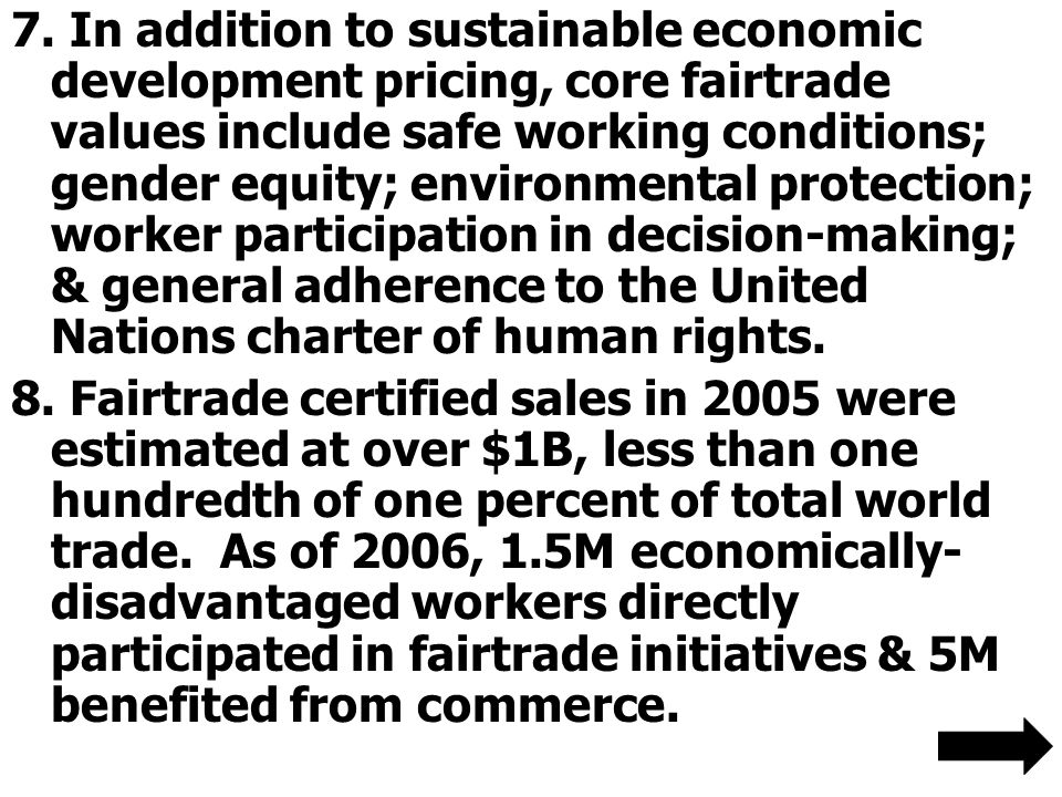7. In addition to sustainable economic development pricing, core fairtrade values include safe working conditions; gender equity; environmental protec