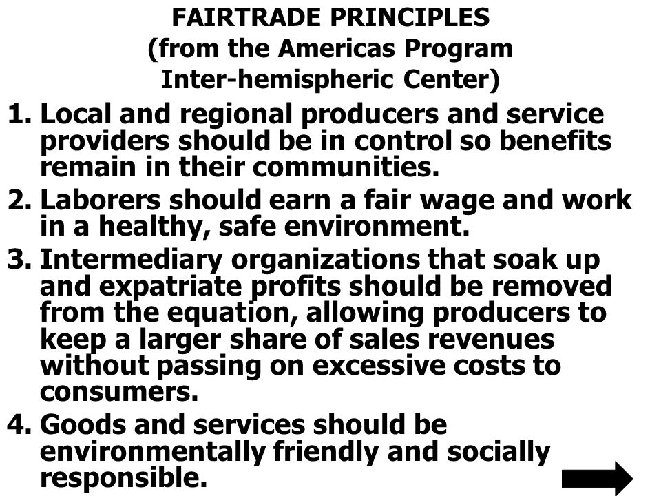 FAIRTRADE PRINCIPLES (from the Americas Program Inter-hemispheric Center) 1.Local and regional producers and service providers should be in control so