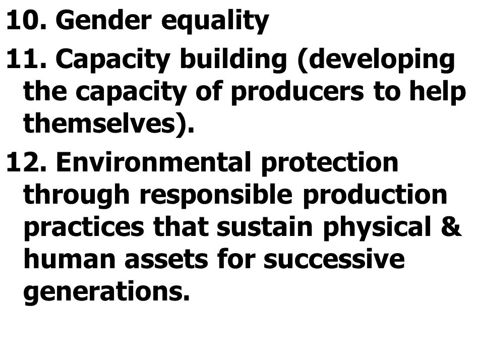 10. Gender equality 11. Capacity building (developing the capacity of producers to help themselves). 12. Environmental protection through responsible
