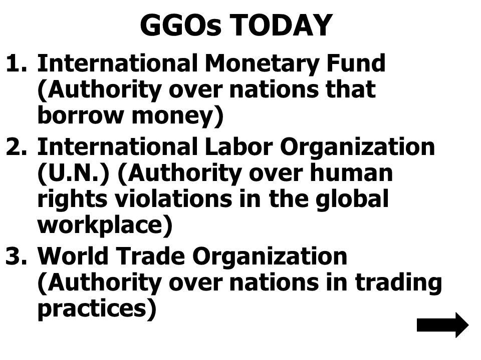GGOs TODAY 1.International Monetary Fund (Authority over nations that borrow money) 2.International Labor Organization (U.N.) (Authority over human ri
