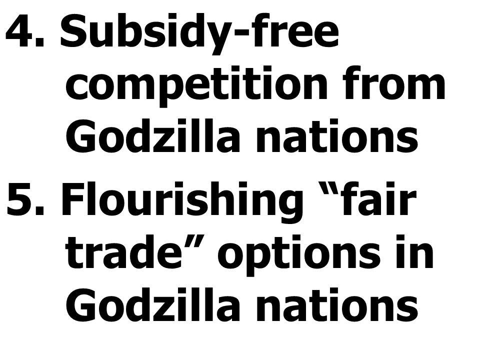 "4. Subsidy-free competition from Godzilla nations 5. Flourishing ""fair trade"" options in Godzilla nations"