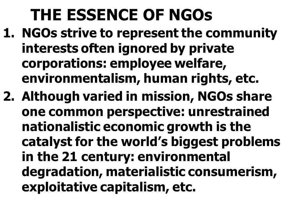 THE ESSENCE OF NGOs 1.NGOs strive to represent the community interests often ignored by private corporations: employee welfare, environmentalism, huma