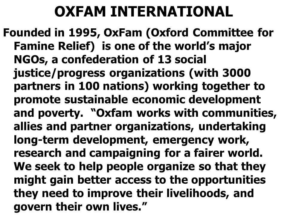 OXFAM INTERNATIONAL Founded in 1995, OxFam (Oxford Committee for Famine Relief) is one of the world's major NGOs, a confederation of 13 social justice