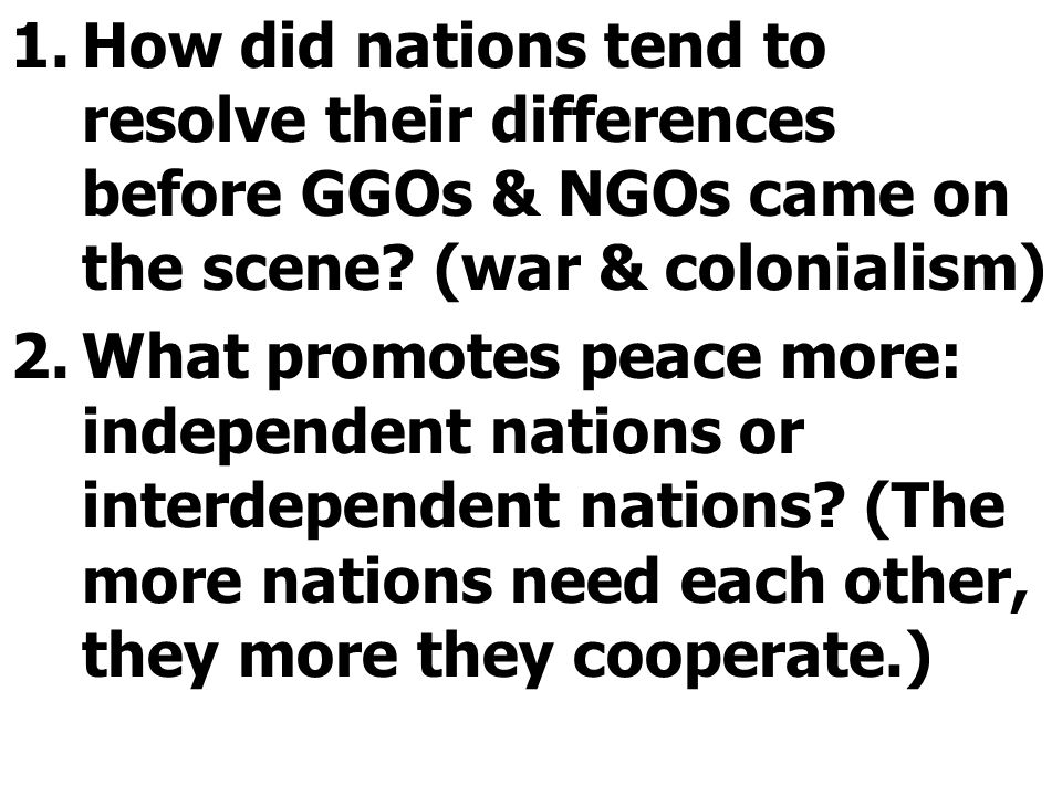 1.How did nations tend to resolve their differences before GGOs & NGOs came on the scene? (war & colonialism) 2.What promotes peace more: independent