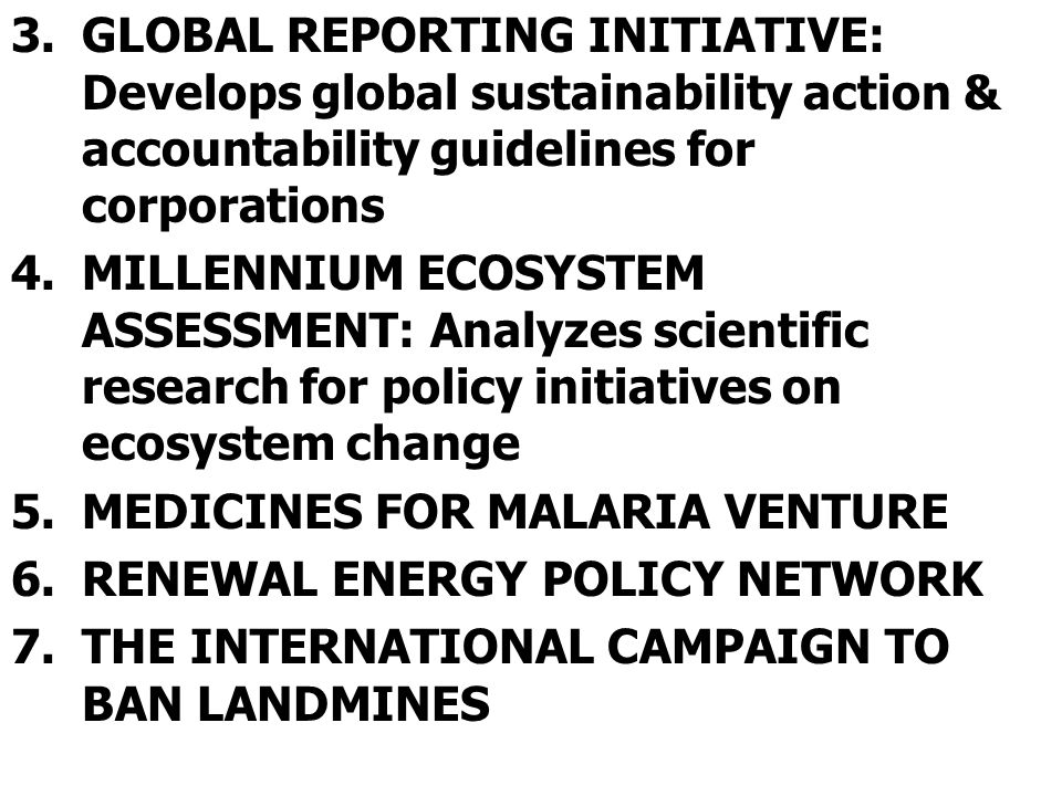 3.GLOBAL REPORTING INITIATIVE: Develops global sustainability action & accountability guidelines for corporations 4.MILLENNIUM ECOSYSTEM ASSESSMENT: A