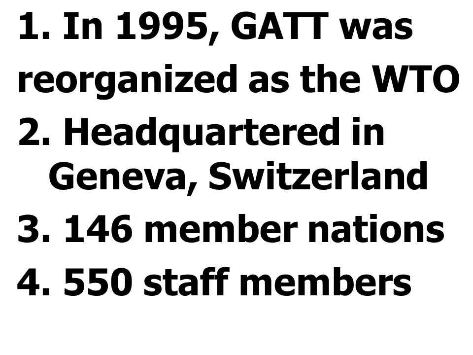 1. In 1995, GATT was reorganized as the WTO 2. Headquartered in Geneva, Switzerland 3. 146 member nations 4. 550 staff members