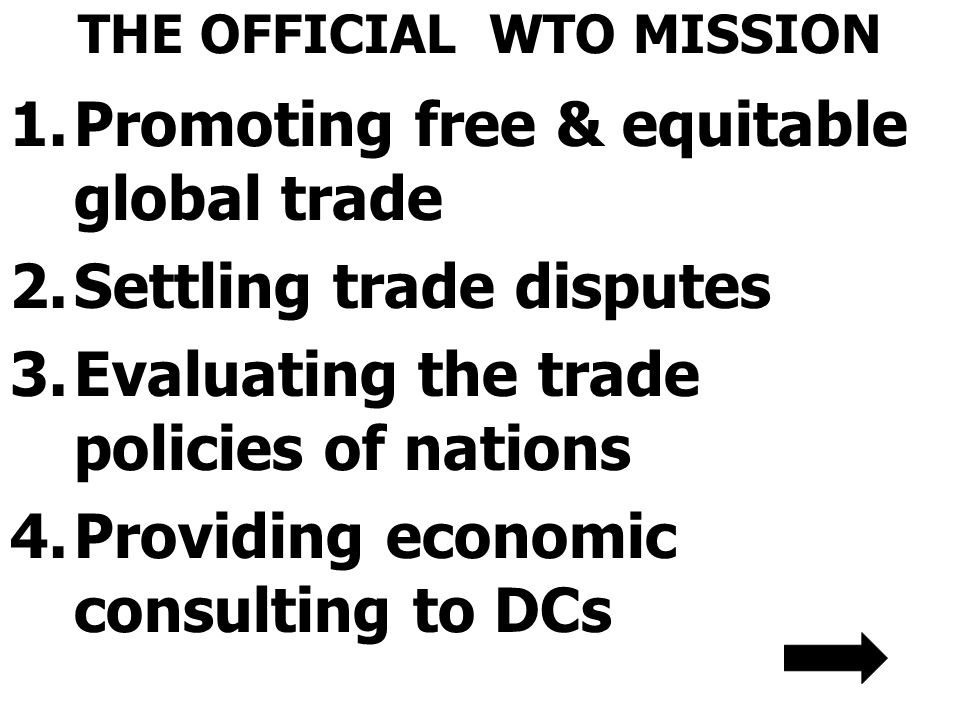 THE OFFICIAL WTO MISSION 1.Promoting free & equitable global trade 2.Settling trade disputes 3.Evaluating the trade policies of nations 4.Providing ec