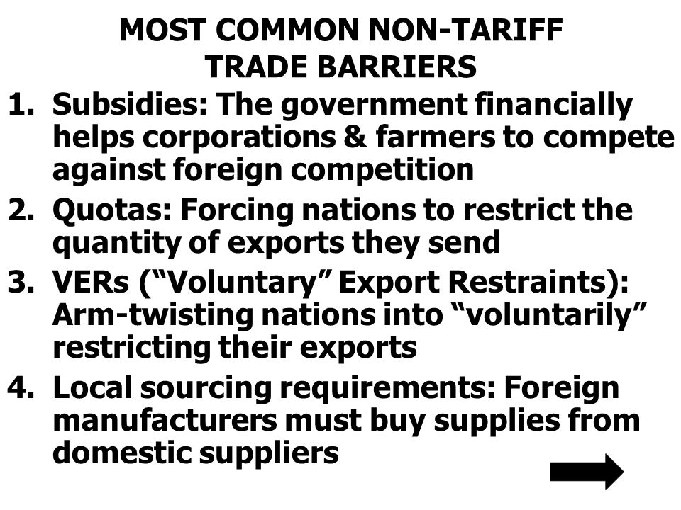 MOST COMMON NON-TARIFF TRADE BARRIERS 1.Subsidies: The government financially helps corporations & farmers to compete against foreign competition 2.Qu