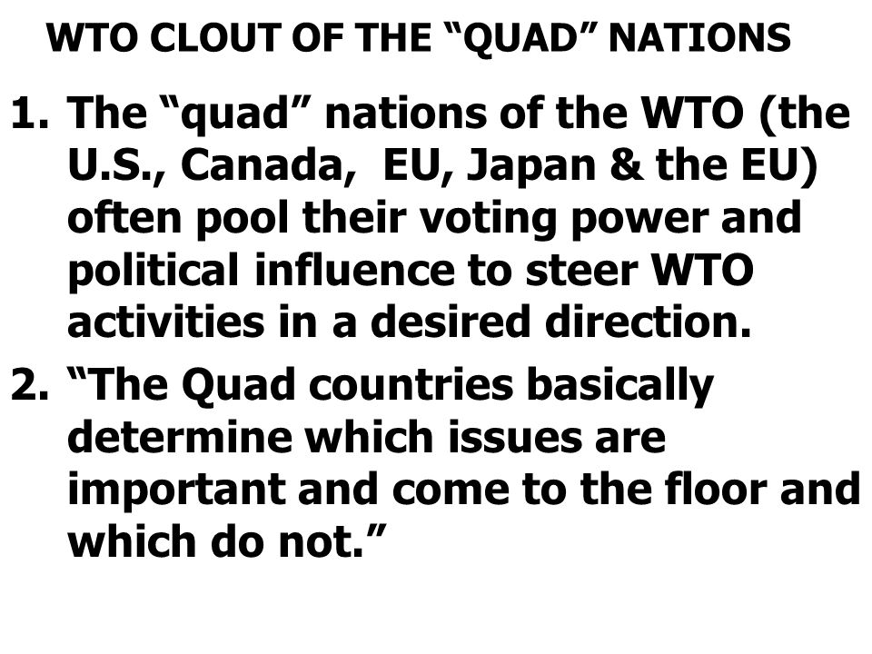 """WTO CLOUT OF THE """"QUAD"""" NATIONS 1.The """"quad"""" nations of the WTO (the U.S., Canada, EU, Japan & the EU) often pool their voting power and political inf"""