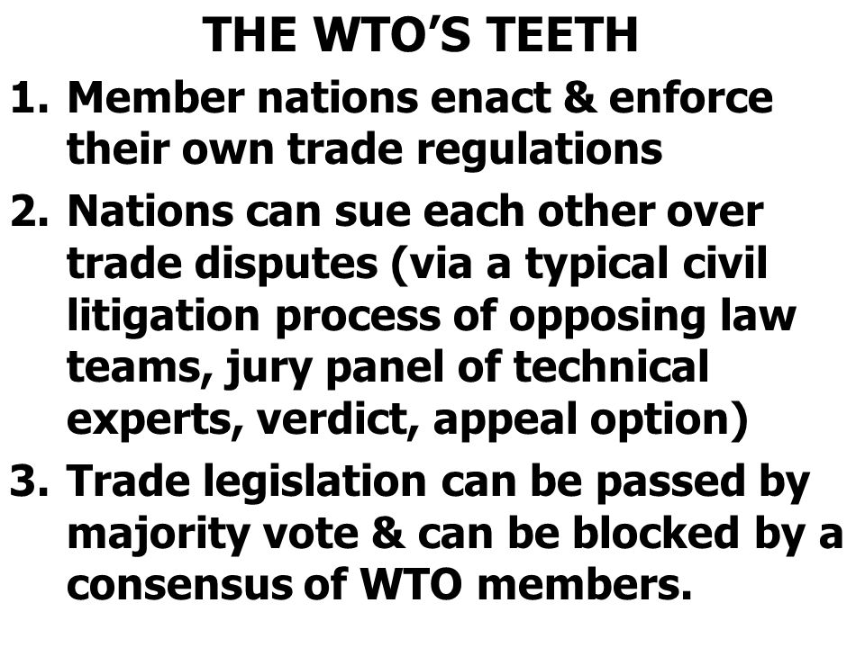 THE WTO'S TEETH 1.Member nations enact & enforce their own trade regulations 2.Nations can sue each other over trade disputes (via a typical civil lit
