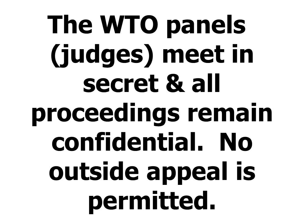 The WTO panels (judges) meet in secret & all proceedings remain confidential. No outside appeal is permitted.