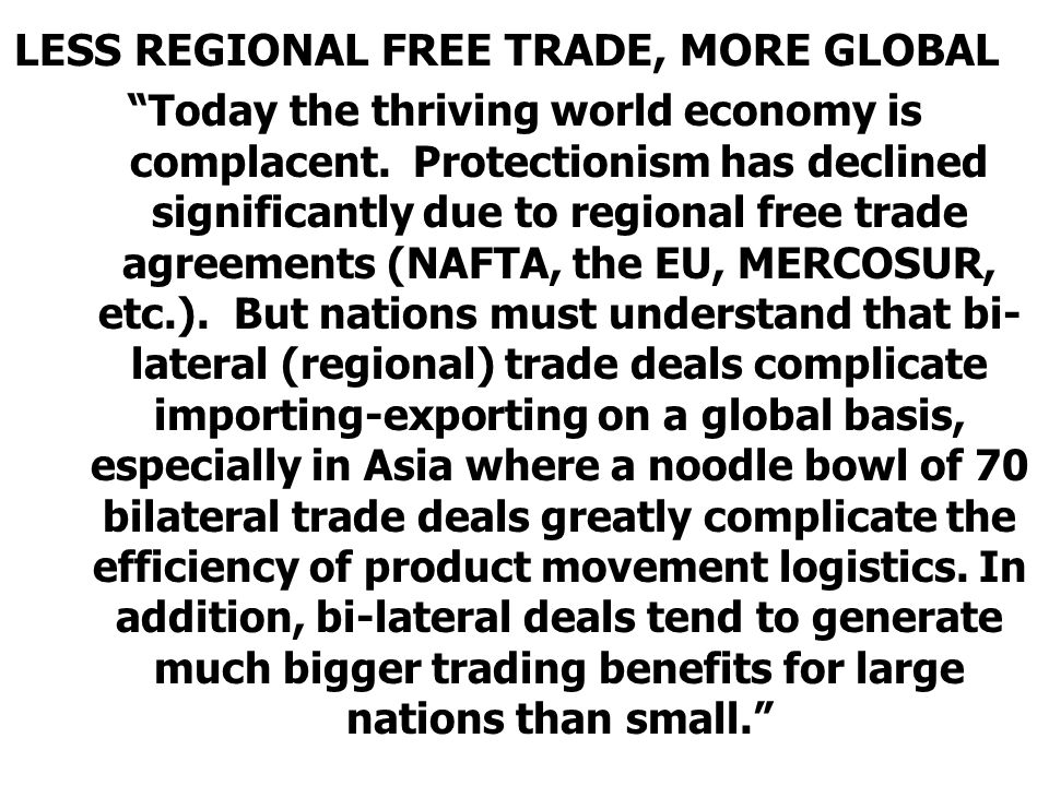 """LESS REGIONAL FREE TRADE, MORE GLOBAL """"Today the thriving world economy is complacent. Protectionism has declined significantly due to regional free t"""