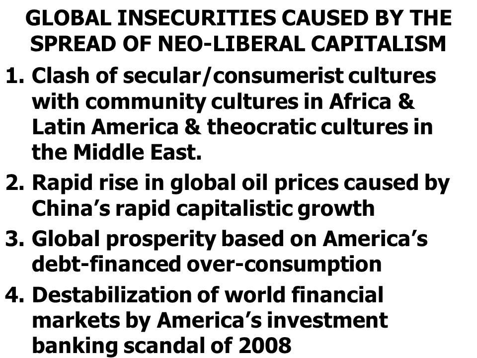 GLOBAL INSECURITIES CAUSED BY THE SPREAD OF NEO-LIBERAL CAPITALISM 1.Clash of secular/consumerist cultures with community cultures in Africa & Latin A