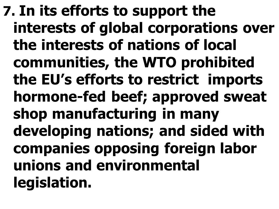 7. In its efforts to support the interests of global corporations over the interests of nations of local communities, the WTO prohibited the EU's effo