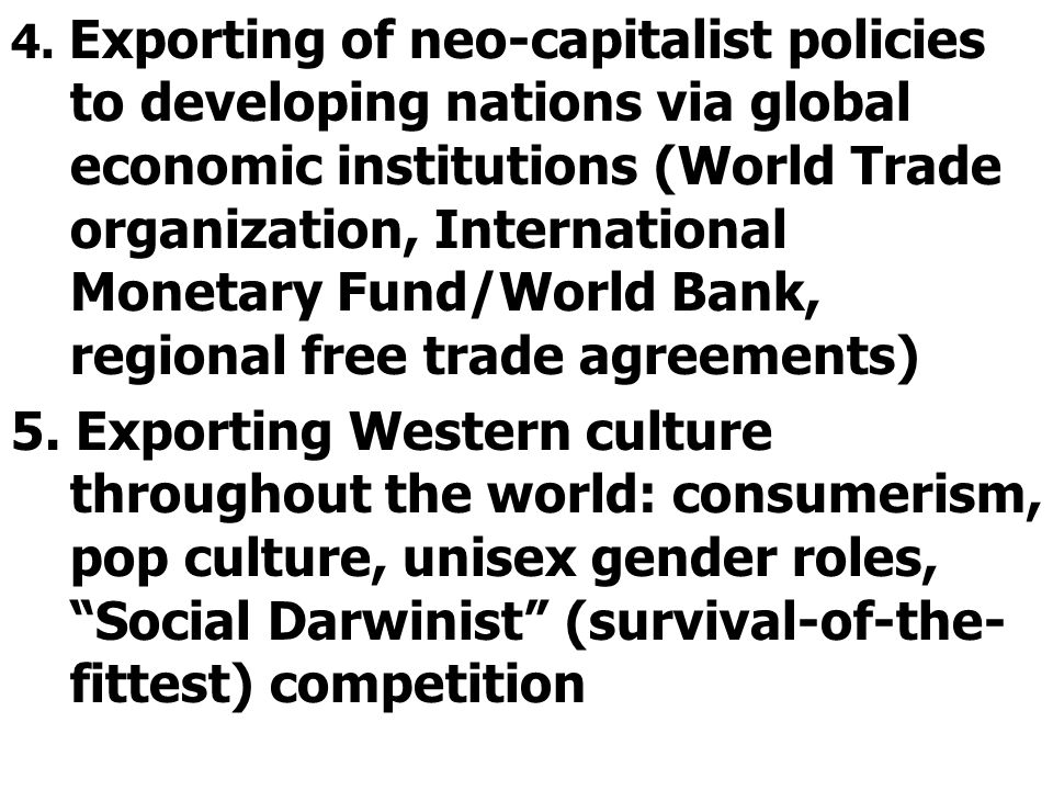 4. Exporting of neo-capitalist policies to developing nations via global economic institutions (World Trade organization, International Monetary Fund/