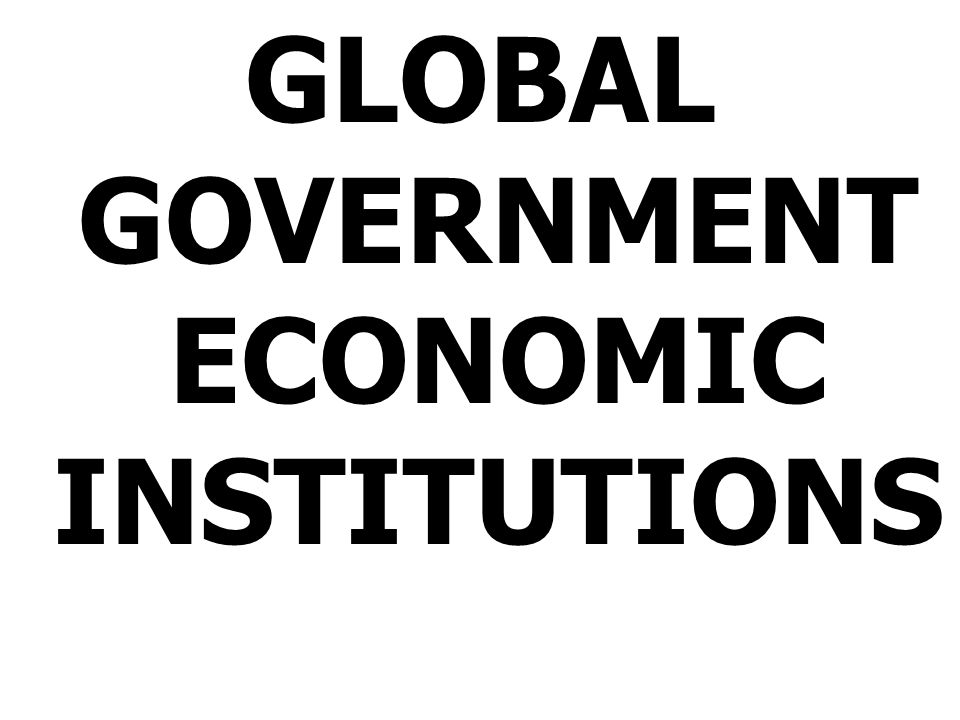 GLOBAL GOVERNMENT ECONOMIC INSTITUTIONS