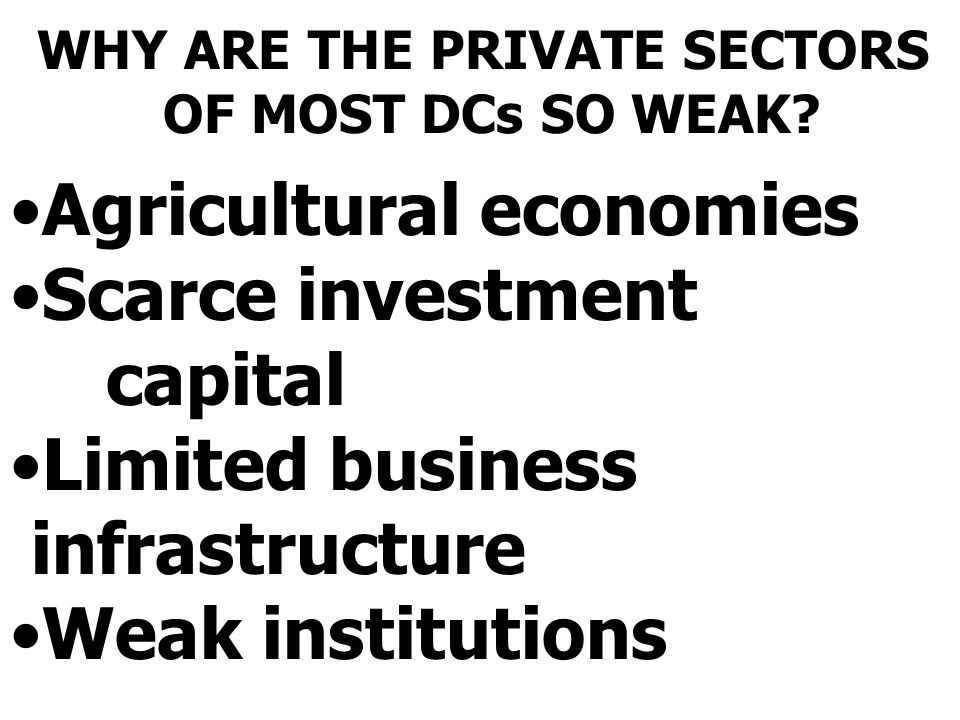 WHY ARE THE PRIVATE SECTORS OF MOST DCs SO WEAK? Agricultural economies Scarce investment capital Limited business infrastructure Weak institutions