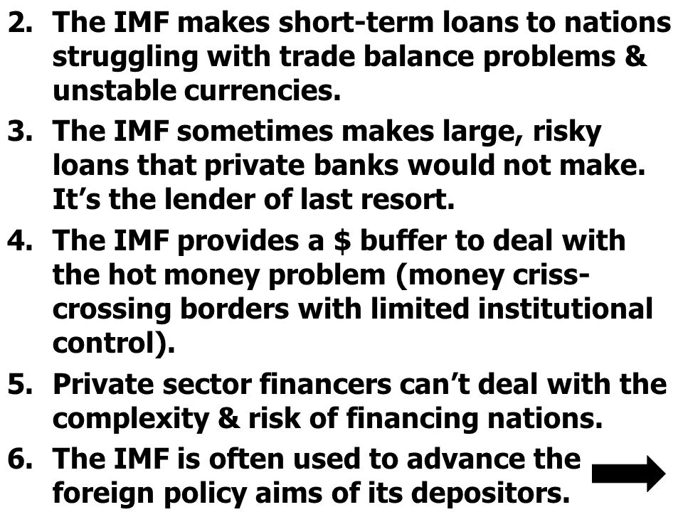 2.The IMF makes short-term loans to nations struggling with trade balance problems & unstable currencies. 3.The IMF sometimes makes large, risky loans