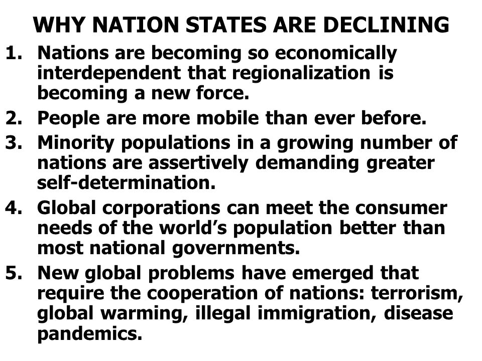 WHY NATION STATES ARE DECLINING 1.Nations are becoming so economically interdependent that regionalization is becoming a new force. 2.People are more