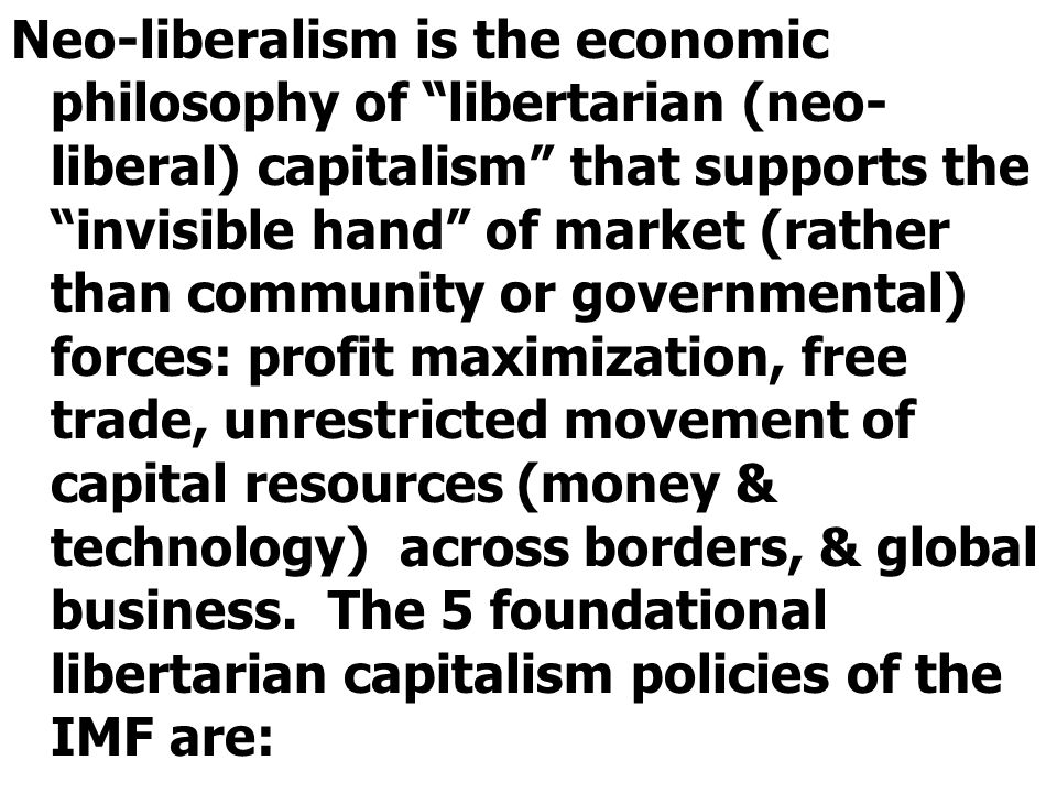 """Neo-liberalism is the economic philosophy of """"libertarian (neo- liberal) capitalism"""" that supports the """"invisible hand"""" of market (rather than communi"""