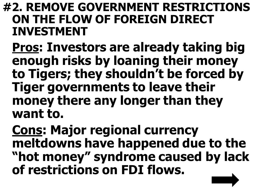 #2. REMOVE GOVERNMENT RESTRICTIONS ON THE FLOW OF FOREIGN DIRECT INVESTMENT Pros: Investors are already taking big enough risks by loaning their money