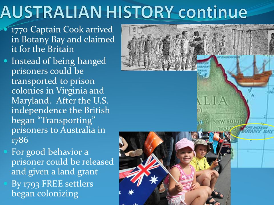 1770 Captain Cook arrived in Botany Bay and claimed it for the Britain Instead of being hanged prisoners could be transported to prison colonies in Vi