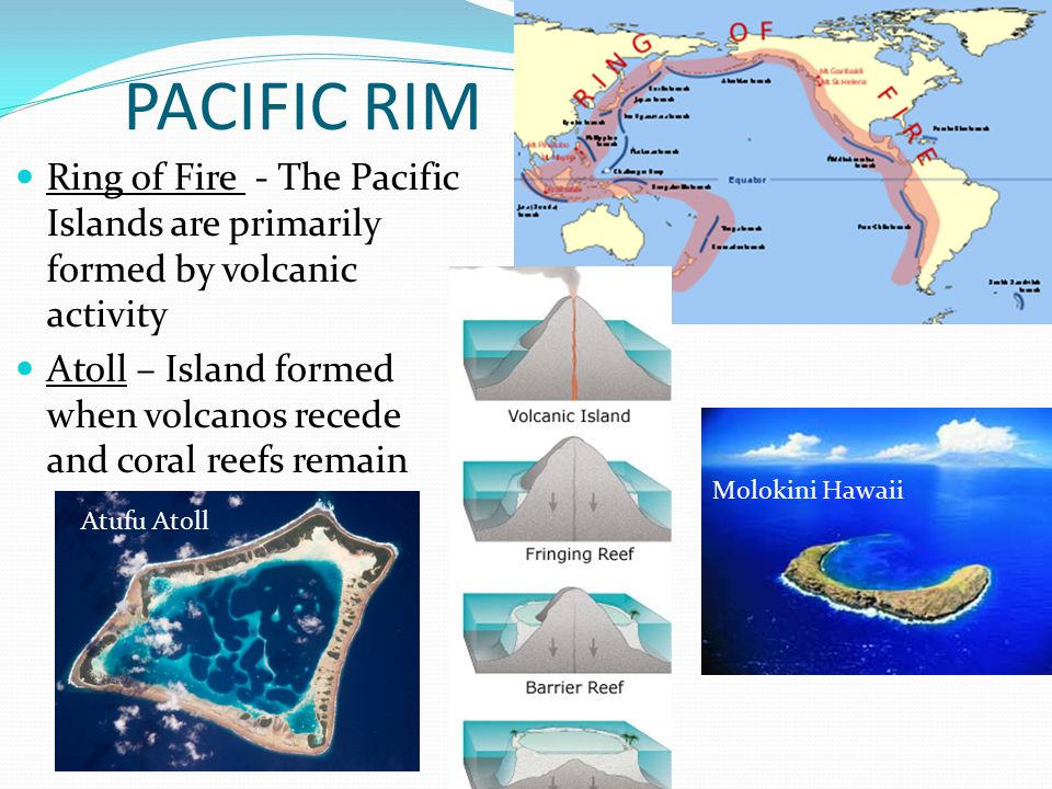 PACIFIC RIM Ring of Fire - The Pacific Islands are primarily formed by volcanic activity Atoll – Island formed when volcanos recede and coral reefs re
