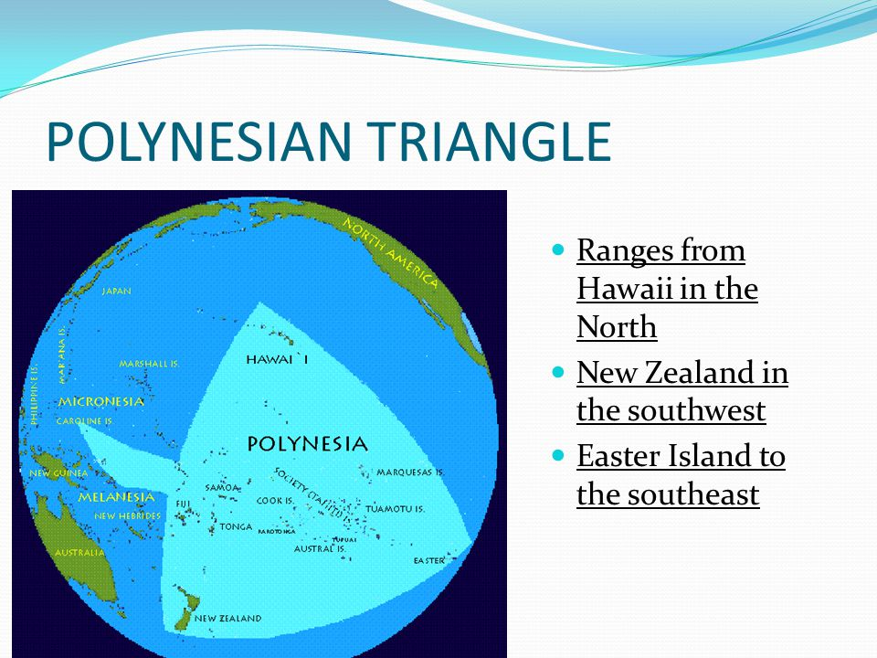 POLYNESIAN TRIANGLE Ranges from Hawaii in the North New Zealand in the southwest Easter Island to the southeast