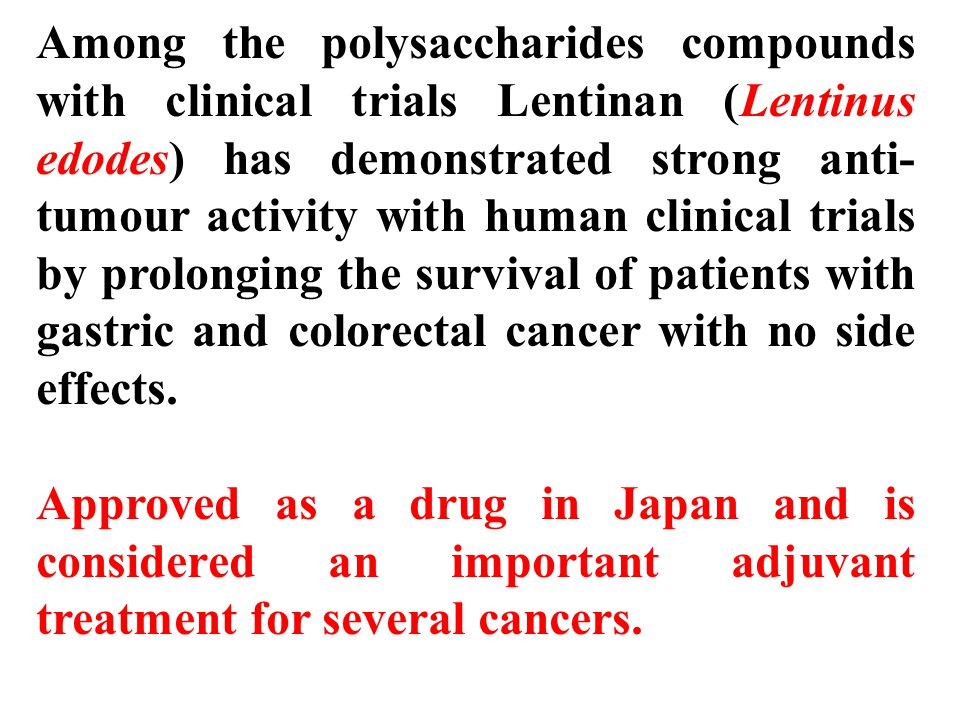 Among the polysaccharides compounds with clinical trials Lentinan (Lentinus edodes) has demonstrated strong anti- tumour activity with human clinical trials by prolonging the survival of patients with gastric and colorectal cancer with no side effects.