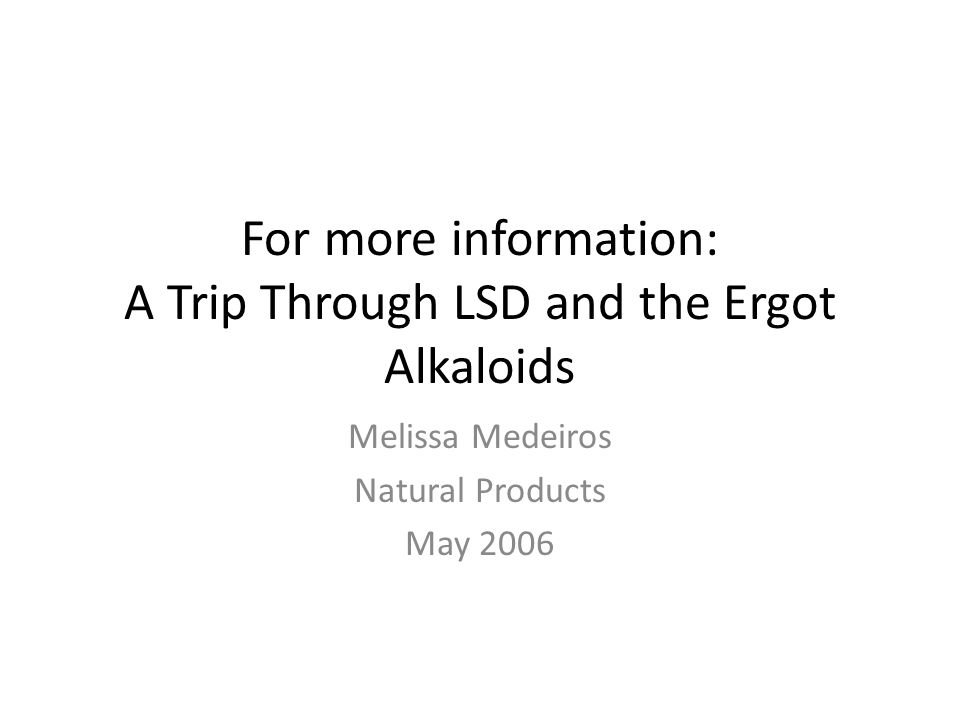 For more information: A Trip Through LSD and the Ergot Alkaloids Melissa Medeiros Natural Products May 2006