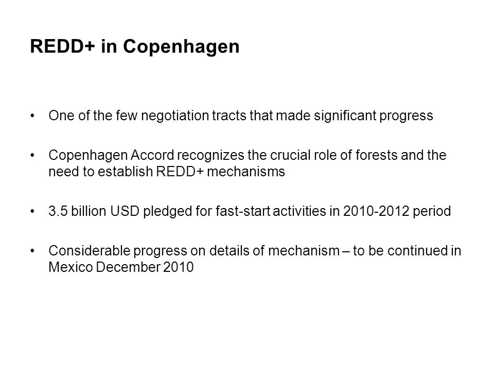 REDD+ in Copenhagen One of the few negotiation tracts that made significant progress Copenhagen Accord recognizes the crucial role of forests and the